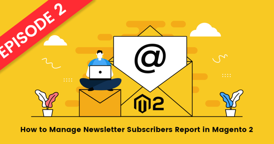 Name:  How-to-Manage-Newsletter-Subscribers-Report-in-Magento-2-Episode-2.png